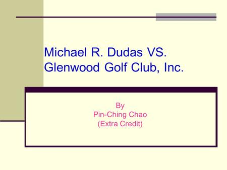 Michael R. Dudas VS. Glenwood Golf Club, Inc. By Pin-Ching Chao (Extra Credit)
