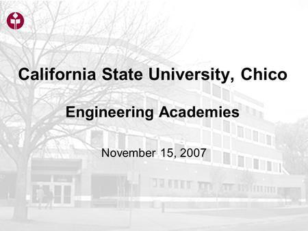 California State University, Chico Engineering Academies November 15, 2007.