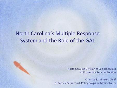 North Carolina's Multiple Response System and the Role of the GAL North Carolina Division of Social Services Child Welfare Services Section Charisse S.