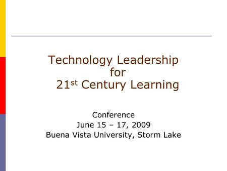 Technology Leadership for 21 st Century Learning Conference June 15 – 17, 2009 Buena Vista University, Storm Lake.