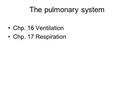 The pulmonary system Chp. 16 Ventilation Chp. 17 Respiration.