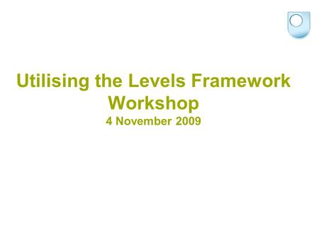 Utilising the Levels Framework Workshop 4 November 2009.