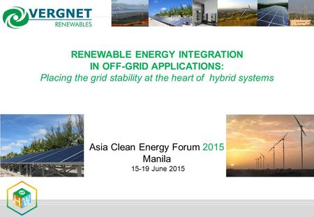 RENEWABLE ENERGY INTEGRATION IN OFF-GRID APPLICATIONS: Placing the grid stability at the heart of hybrid systems Asia Clean Energy Forum 2015 Manila 15-19.
