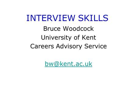 INTERVIEW SKILLS Bruce Woodcock University of Kent Careers Advisory Service