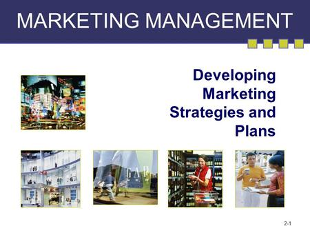 2-1 MARKETING MANAGEMENT Developing Marketing Strategies and Plans.