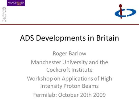 ADS Developments in Britain Roger Barlow Manchester University and the Cockcroft Institute Workshop on Applications of High Intensity Proton Beams Fermilab: