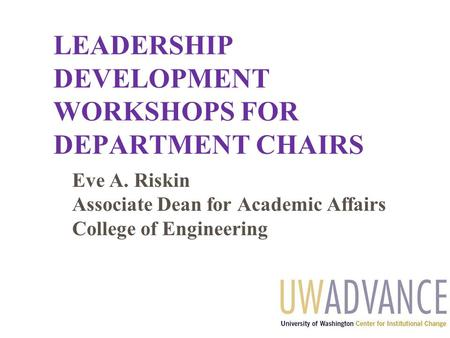 LEADERSHIP DEVELOPMENT WORKSHOPS FOR DEPARTMENT CHAIRS Eve A. Riskin Associate Dean for Academic Affairs College of Engineering.