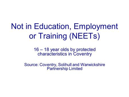 Not in Education, Employment or Training (NEETs) 16 – 18 year olds by protected characteristics in Coventry Source: Coventry, Solihull and Warwickshire.