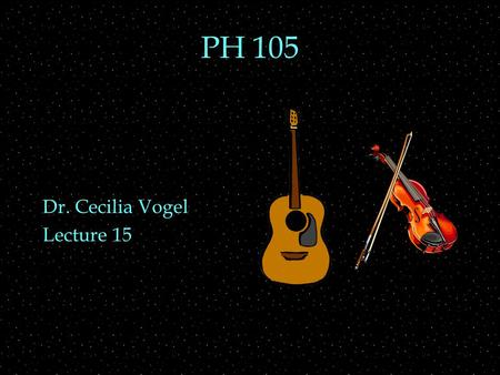 PH 105 Dr. Cecilia Vogel Lecture 15. OUTLINE  string vibrations  plucking vs bowing  envelope  tunings  specific instruments.