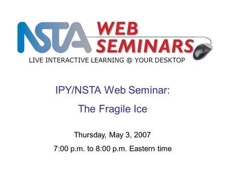 IPY/NSTA Web Seminar: The Fragile Ice LIVE INTERACTIVE YOUR DESKTOP Thursday, May 3, 2007 7:00 p.m. to 8:00 p.m. Eastern time.