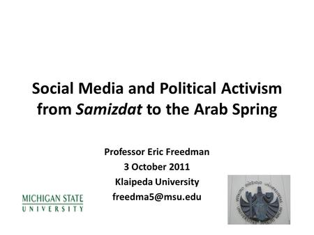 Social Media and Political Activism from Samizdat to the Arab Spring Professor Eric Freedman 3 October 2011 Klaipeda University