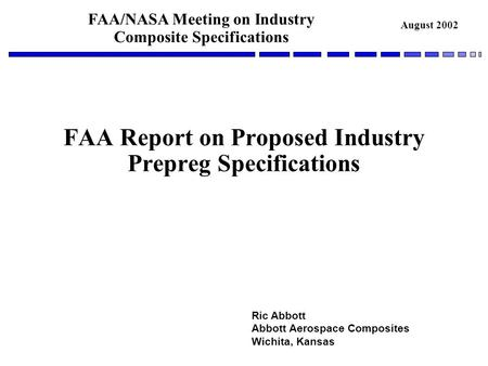 FAA/NASA Meeting on Industry Composite Specifications August 2002 FAA Report on Proposed Industry Prepreg Specifications Ric Abbott Abbott Aerospace Composites.