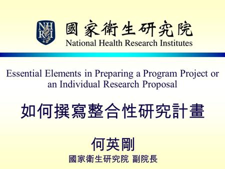 Essential Elements in Preparing a Program Project or an Individual Research Proposal 如何撰寫整合性研究計畫 何英剛 國家衛生研究院 副院長.