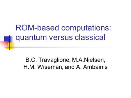 ROM-based computations: quantum versus classical B.C. Travaglione, M.A.Nielsen, H.M. Wiseman, and A. Ambainis.