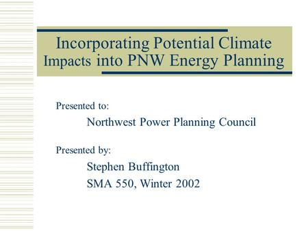 Incorporating Potential Climate Impacts into PNW Energy Planning Presented to: Northwest Power Planning Council Presented by: Stephen Buffington SMA 550,