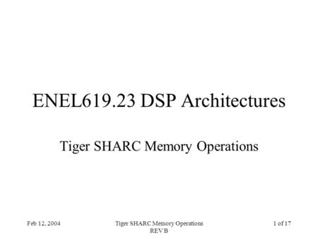 Feb 12, 2004Tiger SHARC Memory Operations REV B 1 of 17 ENEL619.23 DSP Architectures Tiger SHARC Memory Operations.