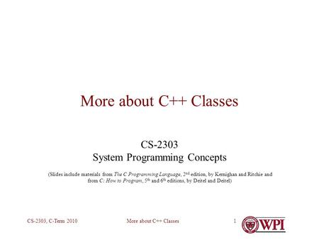 More about C++ ClassesCS-2303, C-Term 20101 More about C++ Classes CS-2303 System Programming Concepts (Slides include materials from The C Programming.