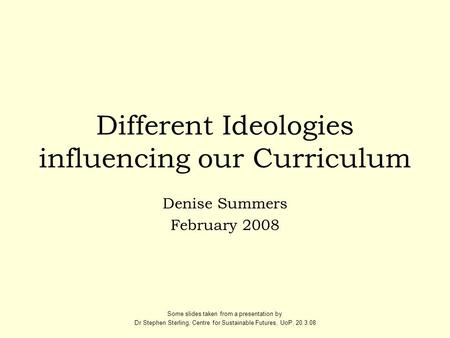 Different Ideologies influencing our Curriculum Denise Summers February 2008 Some slides taken from a presentation by Dr Stephen Sterling, Centre for Sustainable.