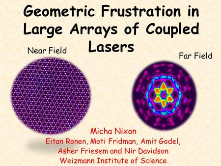 Geometric Frustration in Large Arrays of Coupled Lasers Near Field Far Field Micha Nixon Eitan Ronen, Moti Fridman, Amit Godel, Asher Friesem and Nir Davidson.