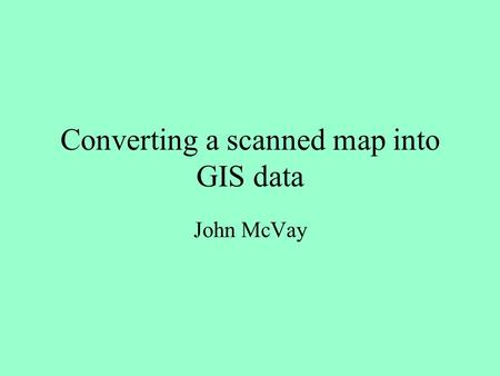 Converting a scanned map into GIS data John McVay.