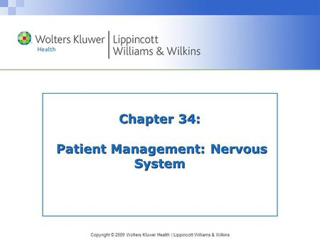 Copyright © 2009 Wolters Kluwer Health | Lippincott Williams & Wilkins Chapter 34: Patient Management: Nervous System.