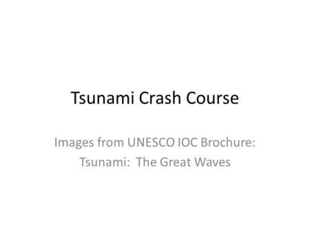 Tsunami Crash Course Images from UNESCO IOC Brochure: Tsunami: The Great Waves.