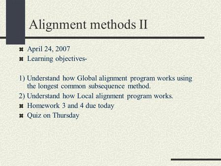 Alignment methods II April 24, 2007 Learning objectives- 1) Understand how Global alignment program works using the longest common subsequence method.
