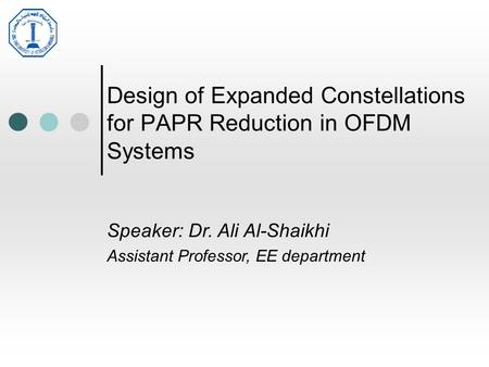 Design of Expanded Constellations for PAPR Reduction in OFDM Systems Speaker: Dr. Ali Al-Shaikhi Assistant Professor, EE department.