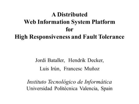A Distributed Web Information System Platform for High Responsiveness and Fault Tolerance Jordi Bataller, Hendrik Decker, Luis Irún, Francesc Muñoz Instituto.