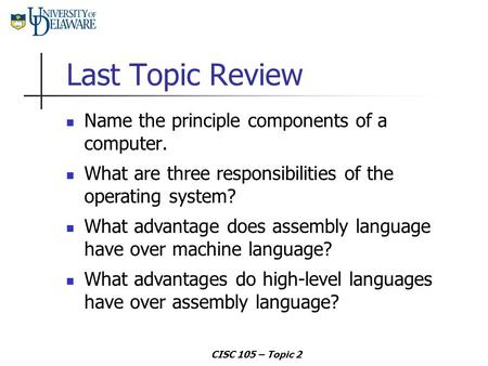 CISC 105 – Topic 2 Last Topic Review Name the principle components of a computer. What advantage does assembly language have over machine language? What.