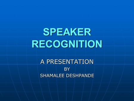 SPEAKER RECOGNITION A PRESENTATION BY SHAMALEE DESHPANDE.
