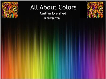 All About Colors!!! All About Colors!!!!! Caitlyn Evershed