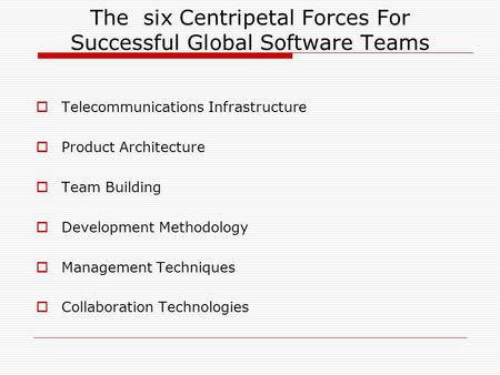 The six Centripetal Forces For Successful Global Software Teams  Telecommunications Infrastructure  Product Architecture  Team Building  Development.