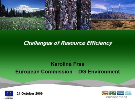 Challenges of Resource Efficiency Karolina Fras European Commission – DG Environment 21 October 2009.