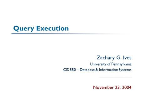 Query Execution Zachary G. Ives University of Pennsylvania CIS 550 – Database & Information Systems November 23, 2004.