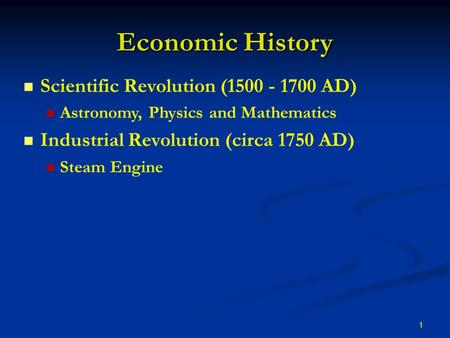 1 Economic History Scientific Revolution (1500 - 1700 AD) Astronomy, Physics and Mathematics Industrial Revolution (circa 1750 AD) Steam Engine.
