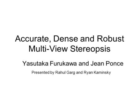 Accurate, Dense and Robust Multi-View Stereopsis Yasutaka Furukawa and Jean Ponce Presented by Rahul Garg and Ryan Kaminsky.