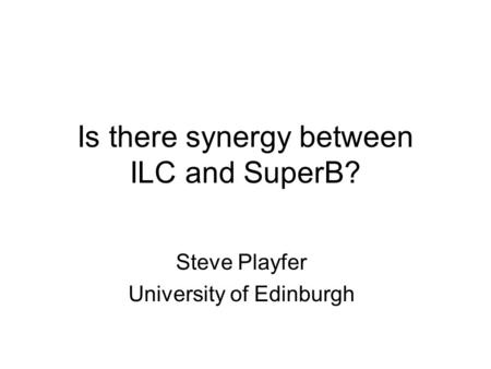 Is there synergy between ILC and SuperB? Steve Playfer University of Edinburgh.
