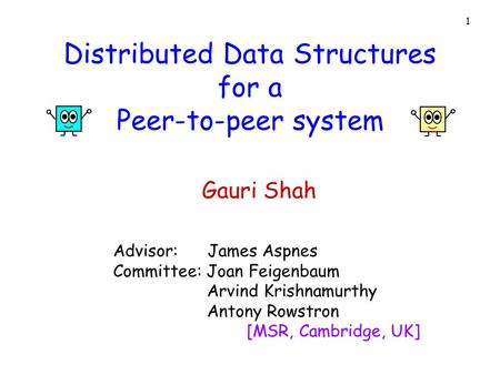 1 Distributed Data Structures for a Peer-to-peer system Advisor: James Aspnes Committee: Joan Feigenbaum Arvind Krishnamurthy Antony Rowstron [MSR, Cambridge,