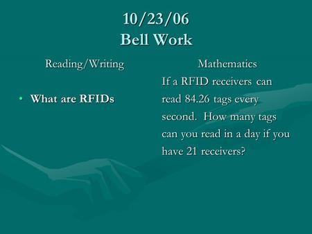 10/23/06 Bell Work Reading/Writing What are RFIDsWhat are RFIDs Mathematics If a RFID receivers can read 84.26 tags every second. How many tags can you.