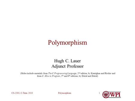 PolymorphismCS-2303, C-Term 20101 Polymorphism Hugh C. Lauer Adjunct Professor (Slides include materials from The C Programming Language, 2 nd edition,