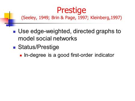 Prestige (Seeley, 1949; Brin & Page, 1997; Kleinberg,1997) Use edge-weighted, directed graphs to model social networks Status/Prestige In-degree is a good.