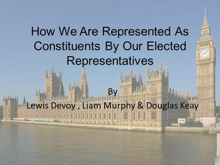 How We Are Represented As Constituents By Our Elected Representatives By Lewis Devoy, Liam Murphy & Douglas Keay.