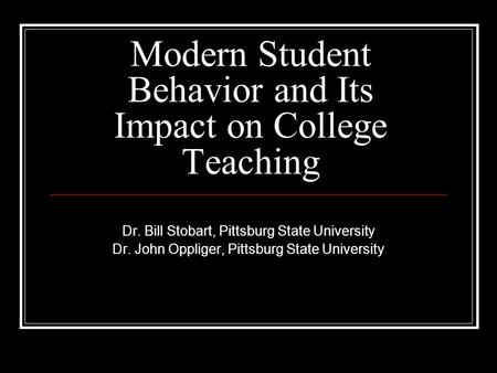 Modern Student Behavior and Its Impact on College Teaching Dr. Bill Stobart, Pittsburg State University Dr. John Oppliger, Pittsburg State University.