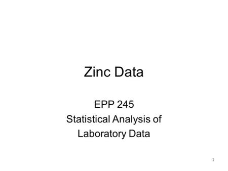1 Zinc Data EPP 245 Statistical Analysis of Laboratory Data.