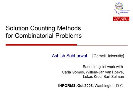 Solution Counting Methods for Combinatorial Problems Ashish Sabharwal [ Cornell University] Based on joint work with: Carla Gomes, Willem-Jan van Hoeve,