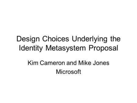 Design Choices Underlying the Identity Metasystem Proposal Kim Cameron and Mike Jones Microsoft.