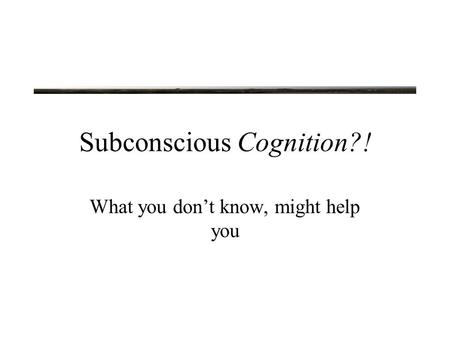 Subconscious Cognition?! What you don't know, might help you.