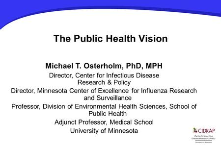 The Public Health Vision Michael T. Osterholm, PhD, MPH Director, Center for Infectious Disease Research & Policy Director, Minnesota Center of Excellence.