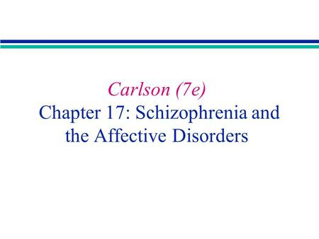 Carlson (7e) Chapter 17: Schizophrenia and the Affective Disorders.